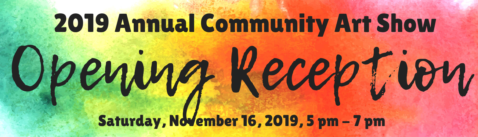 Annual Community Art Show Opening Reception November 16, 2019, 5-7pm